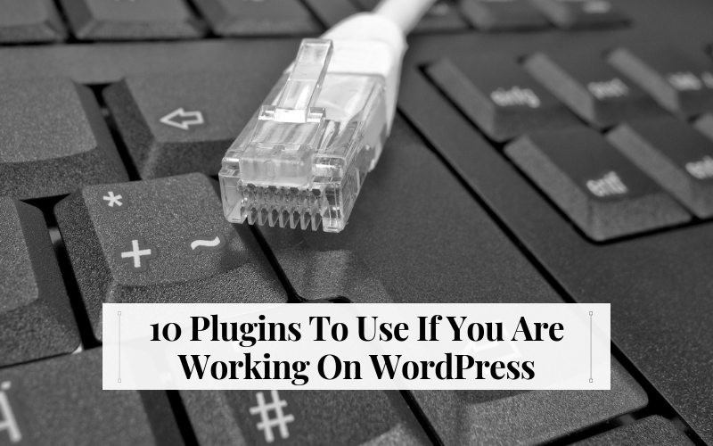 10 Plugins To Use If You Are Working On WordPress